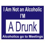 I'm Not A Alcoholic I'm A Drunk